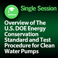 Overview of The U.S. DOE Energy Conservation Standard and Test Procedure for Clean Water Pumps: 1-Part On-Demand Webinar