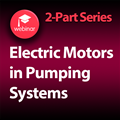 Electric Motors in Pumping Systems - 2 Part On-Demand Webinar Series