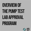 Overview of the Pump Test Lab Approval Program: 1-Part On-Demand Webinar