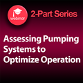 Assessing Pumping Systems for Optimization - 2 Part On-Demand Webinar Series
