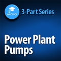 Power Plant Pumping Systems: Pump Selection, System Optimization, and Improving Reliability - 3-Part On-Demand Webinar Series
