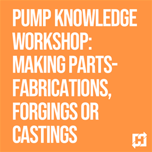 Pump Knowledge Workshop: Making Parts- Fabrications, Forgings or Castings